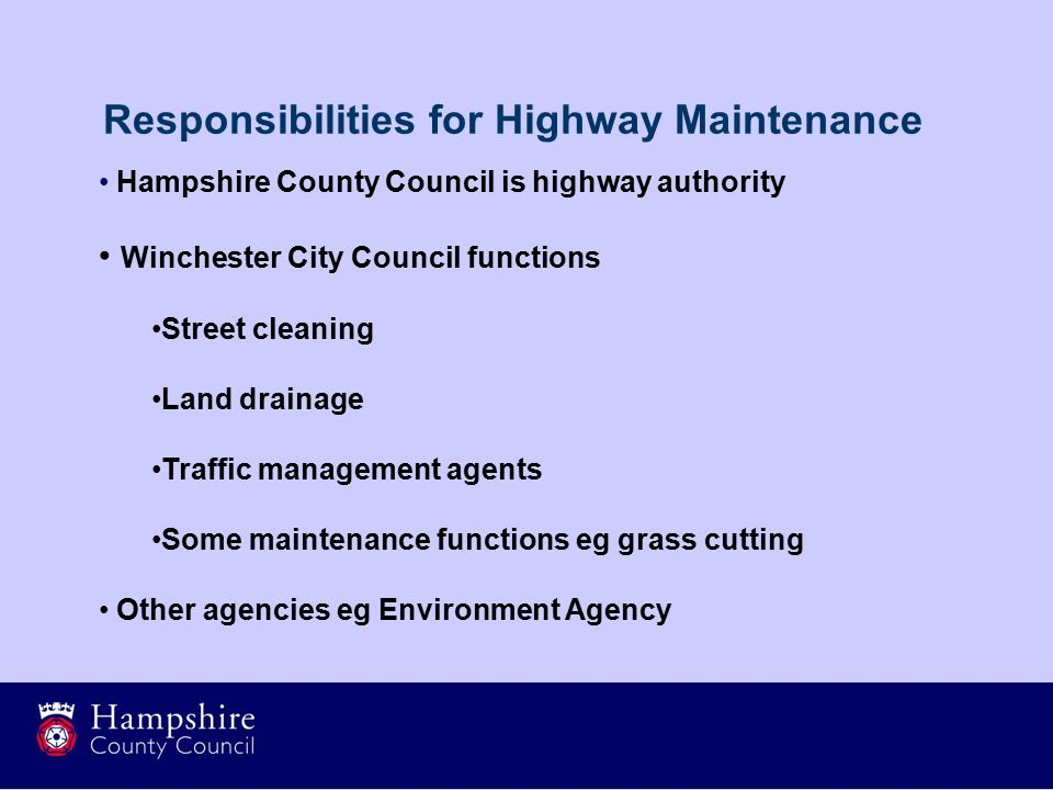 Hampshire County Council is highway authority Winchester City Council functions Street cleaning Land drainage Traffic management agents Some maintenance functions eg grass cutting Other agencies eg Environment Agency Responsibilities for Highway Maintenance