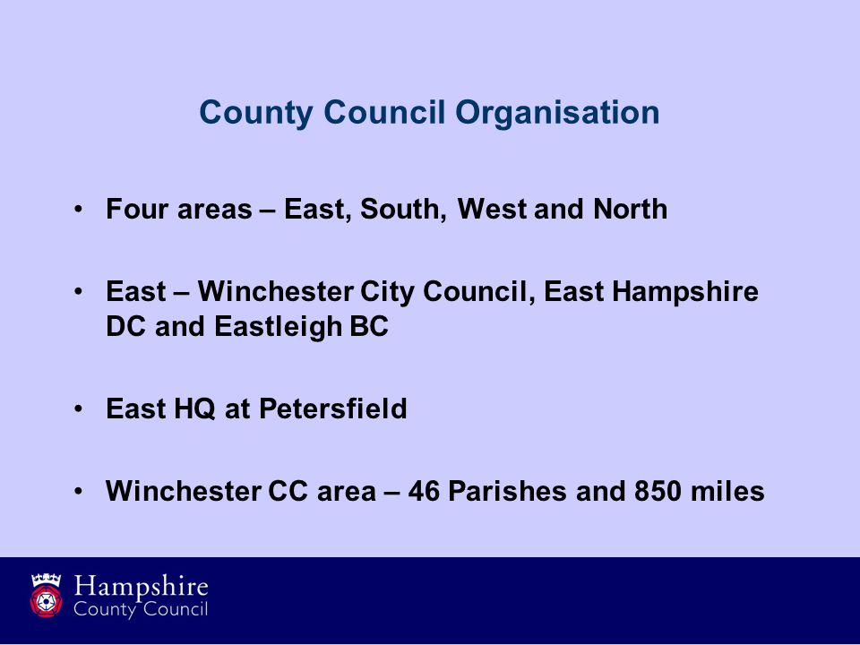 County Council Organisation Four areas – East, South, West and North East – Winchester City Council, East Hampshire DC and Eastleigh BC East HQ at Petersfield Winchester CC area – 46 Parishes and 850 miles