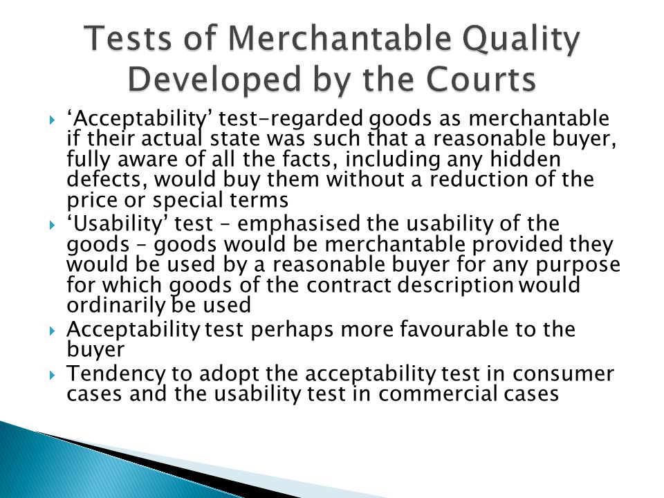 Introduced in 1973  Goods of any kind are of merchantable quality.....if they are as fit for the purpose or purposes for which goods of that kind are commonly bought as it is reasonable to expect having regard to any description applied to them, the price (if relevant) and all the other relevant circumstances.'  It was felt that too much emphasis was placed on the goods being usable  Introduction of 'satisfactory' quality in 1995