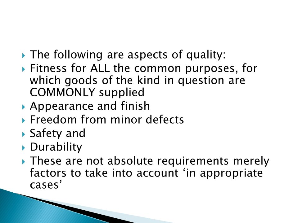  The following are aspects of quality:  Fitness for ALL the common purposes, for which goods of the kind in question are COMMONLY supplied  Appearance and finish  Freedom from minor defects  Safety and  Durability  These are not absolute requirements merely factors to take into account 'in appropriate cases'