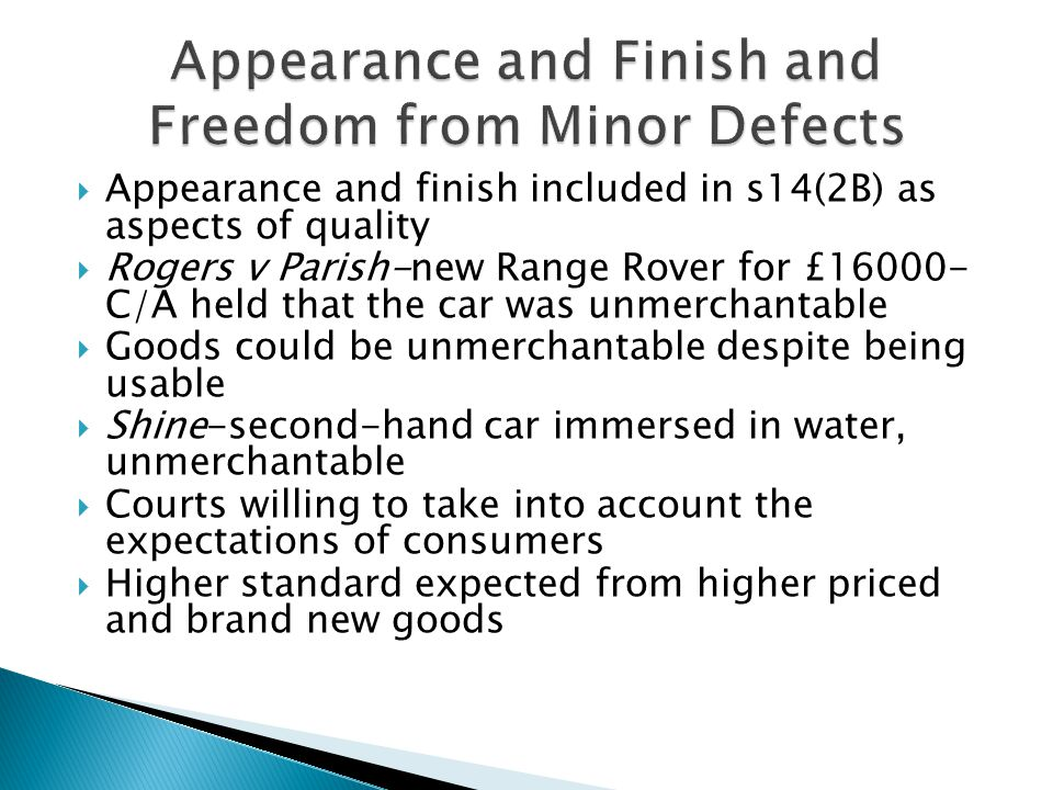  Appearance and finish included in s14(2B) as aspects of quality  Rogers v Parish-new Range Rover for £16000- C/A held that the car was unmerchantable  Goods could be unmerchantable despite being usable  Shine-second-hand car immersed in water, unmerchantable  Courts willing to take into account the expectations of consumers  Higher standard expected from higher priced and brand new goods