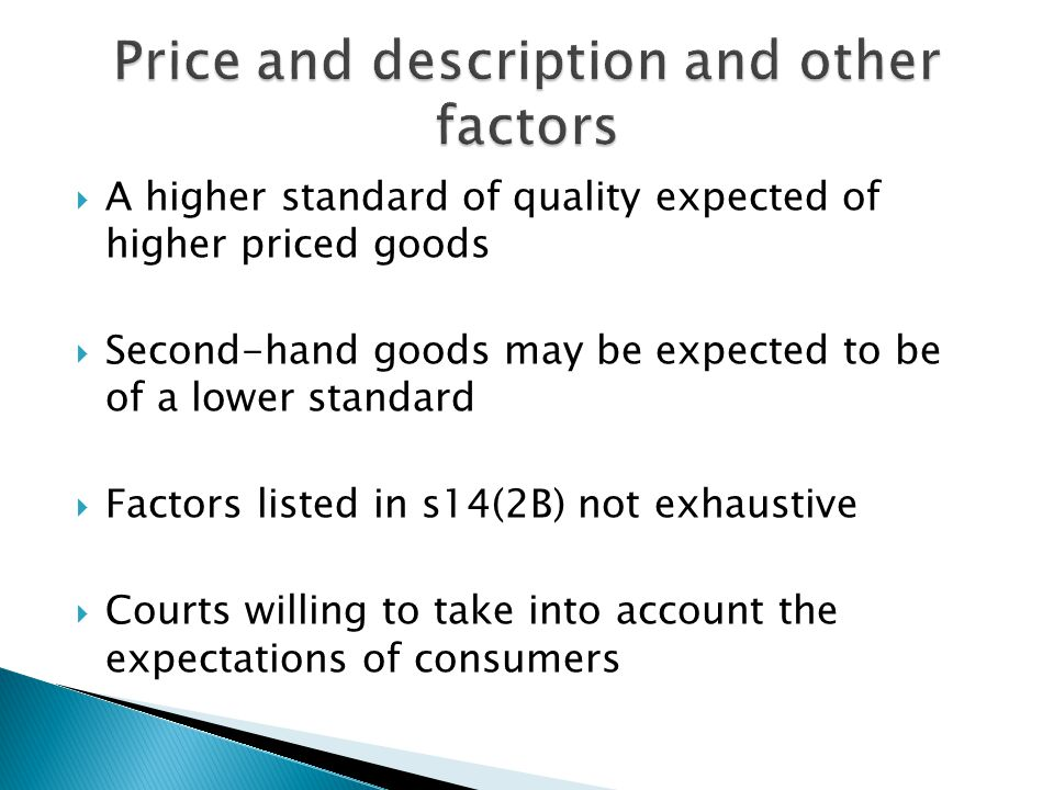  A higher standard of quality expected of higher priced goods  Second-hand goods may be expected to be of a lower standard  Factors listed in s14(2B) not exhaustive  Courts willing to take into account the expectations of consumers
