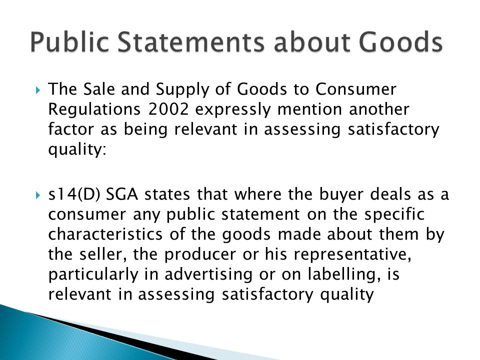  The Sale and Supply of Goods to Consumer Regulations 2002 expressly mention another factor as being relevant in assessing satisfactory quality:  s14(D) SGA states that where the buyer deals as a consumer any public statement on the specific characteristics of the goods made about them by the seller, the producer or his representative, particularly in advertising or on labelling, is relevant in assessing satisfactory quality