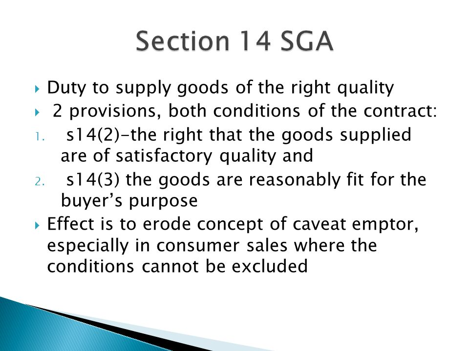  'Where the seller sells goods in the course of a business, there is an implied term that the goods supplied under the contract are of satisfactory quality.'  Term is a condition of the contract  Introduced by the Sale and Supply of Goods Act 1994 and applies to all contracts made after 03 January 1995  No implied condition of satisfactory quality in private sales