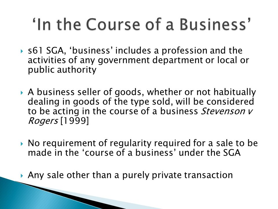  s61 SGA, 'business' includes a profession and the activities of any government department or local or public authority  A business seller of goods, whether or not habitually dealing in goods of the type sold, will be considered to be acting in the course of a business Stevenson v Rogers [1999]  No requirement of regularity required for a sale to be made in the 'course of a business' under the SGA  Any sale other than a purely private transaction