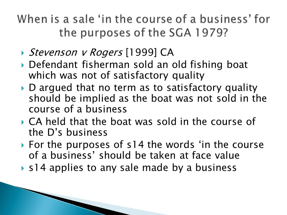  Stevenson v Rogers [1999] CA  Defendant fisherman sold an old fishing boat which was not of satisfactory quality  D argued that no term as to satisfactory quality should be implied as the boat was not sold in the course of a business  CA held that the boat was sold in the course of the D's business  For the purposes of s14 the words 'in the course of a business' should be taken at face value  s14 applies to any sale made by a business