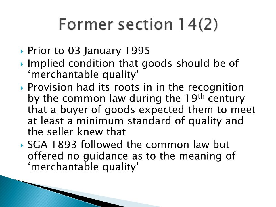  'Acceptability' test-regarded goods as merchantable if their actual state was such that a reasonable buyer, fully aware of all the facts, including any hidden defects, would buy them without a reduction of the price or special terms  'Usability' test – emphasised the usability of the goods – goods would be merchantable provided they would be used by a reasonable buyer for any purpose for which goods of the contract description would ordinarily be used  Acceptability test perhaps more favourable to the buyer  Tendency to adopt the acceptability test in consumer cases and the usability test in commercial cases