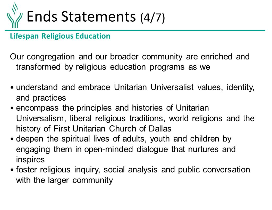 Ends Statements (4/7) Lifespan Religious Education Our congregation and our broader community are enriched and transformed by religious education programs as we understand and embrace Unitarian Universalist values, identity, and practices encompass the principles and histories of Unitarian Universalism, liberal religious traditions, world religions and the history of First Unitarian Church of Dallas deepen the spiritual lives of adults, youth and children by engaging them in open-minded dialogue that nurtures and inspires foster religious inquiry, social analysis and public conversation with the larger community