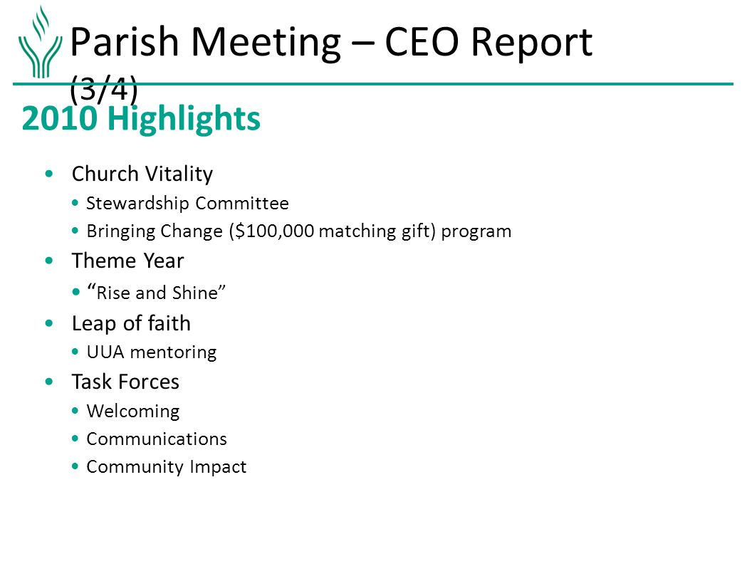 Parish Meeting – CEO Report (3/4) 2010 Highlights Church Vitality Stewardship Committee Bringing Change ($100,000 matching gift) program Theme Year Rise and Shine Leap of faith UUA mentoring Task Forces Welcoming Communications Community Impact