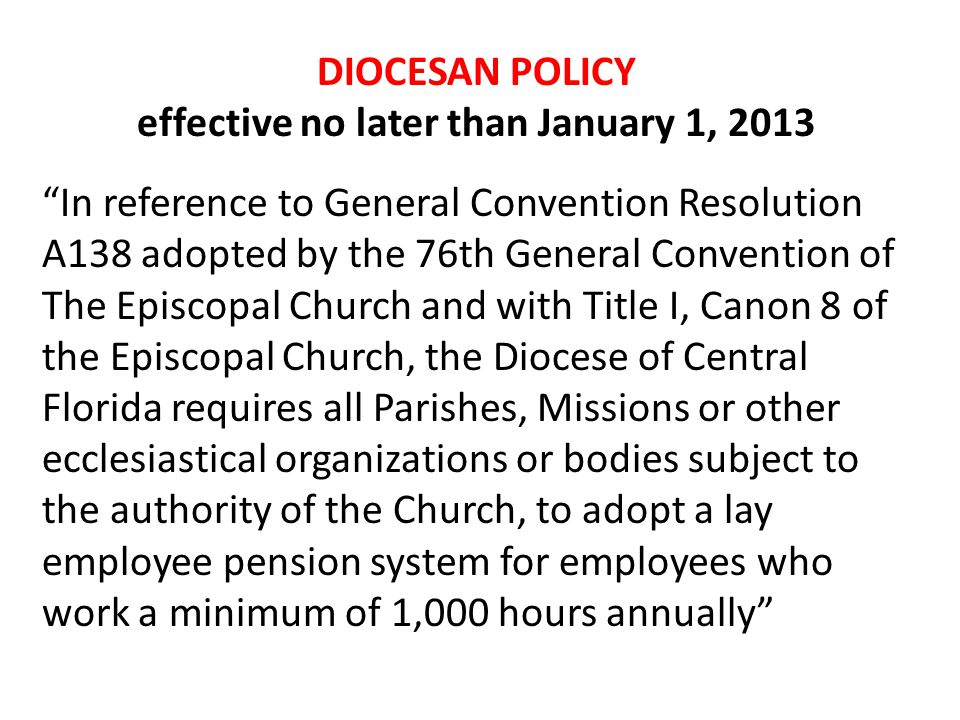 DIOCESAN POLICY effective no later than January 1, 2013 In reference to General Convention Resolution A138 adopted by the 76th General Convention of The Episcopal Church and with Title I, Canon 8 of the Episcopal Church, the Diocese of Central Florida requires all Parishes, Missions or other ecclesiastical organizations or bodies subject to the authority of the Church, to adopt a lay employee pension system for employees who work a minimum of 1,000 hours annually