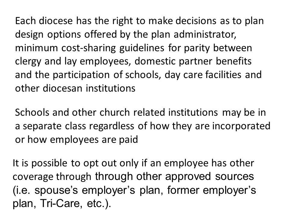 Each diocese has the right to make decisions as to plan design options offered by the plan administrator, minimum cost-sharing guidelines for parity between clergy and lay employees, domestic partner benefits and the participation of schools, day care facilities and other diocesan institutions Schools and other church related institutions may be in a separate class regardless of how they are incorporated or how employees are paid It is possible to opt out only if an employee has other coverage through through other approved sources (i.e.
