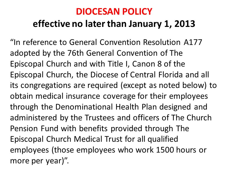 DIOCESAN POLICY effective no later than January 1, 2013 In reference to General Convention Resolution A177 adopted by the 76th General Convention of The Episcopal Church and with Title I, Canon 8 of the Episcopal Church, the Diocese of Central Florida and all its congregations are required (except as noted below) to obtain medical insurance coverage for their employees through the Denominational Health Plan designed and administered by the Trustees and officers of The Church Pension Fund with benefits provided through The Episcopal Church Medical Trust for all qualified employees (those employees who work 1500 hours or more per year) .