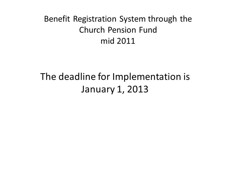 Benefit Registration System through the Church Pension Fund mid 2011 The deadline for Implementation is January 1, 2013