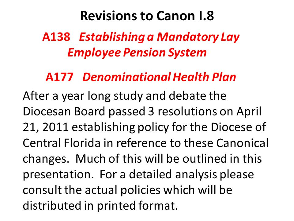 Revisions to Canon I.8 A138 Establishing a Mandatory Lay Employee Pension System A177 Denominational Health Plan After a year long study and debate the Diocesan Board passed 3 resolutions on April 21, 2011 establishing policy for the Diocese of Central Florida in reference to these Canonical changes.