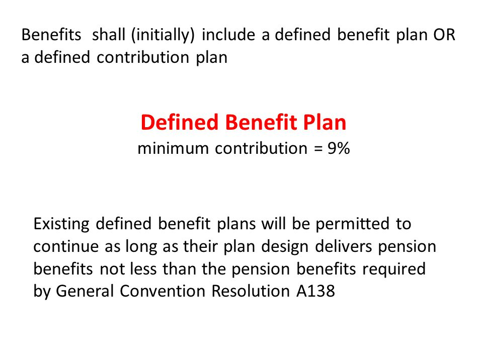 Benefits shall (initially) include a defined benefit plan OR a defined contribution plan Existing defined benefit plans will be permitted to continue as long as their plan design delivers pension benefits not less than the pension benefits required by General Convention Resolution A138 Defined Benefit Plan minimum contribution = 9%