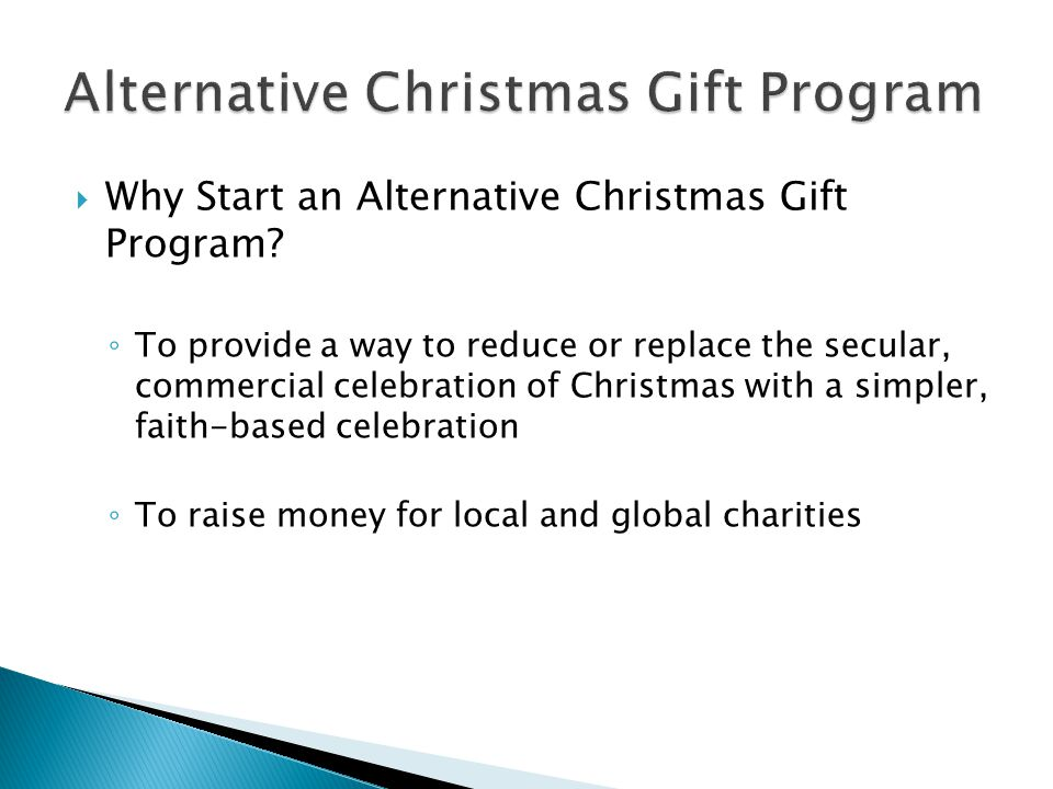  Why Start an Alternative Christmas Gift Program? ◦ To provide a way to reduce or replace the secular, commercial celebration of Christmas with a sim