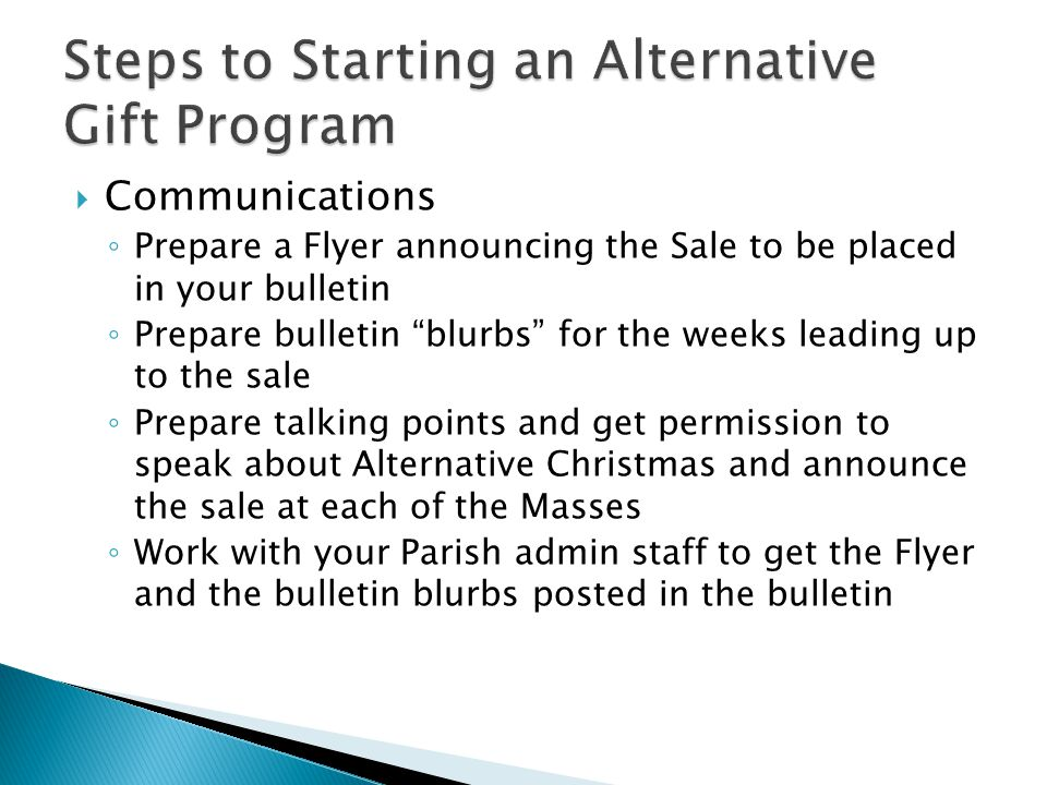  Communications ◦ Prepare a Flyer announcing the Sale to be placed in your bulletin ◦ Prepare bulletin blurbs for the weeks leading up to the sale ◦ Prepare talking points and get permission to speak about Alternative Christmas and announce the sale at each of the Masses ◦ Work with your Parish admin staff to get the Flyer and the bulletin blurbs posted in the bulletin