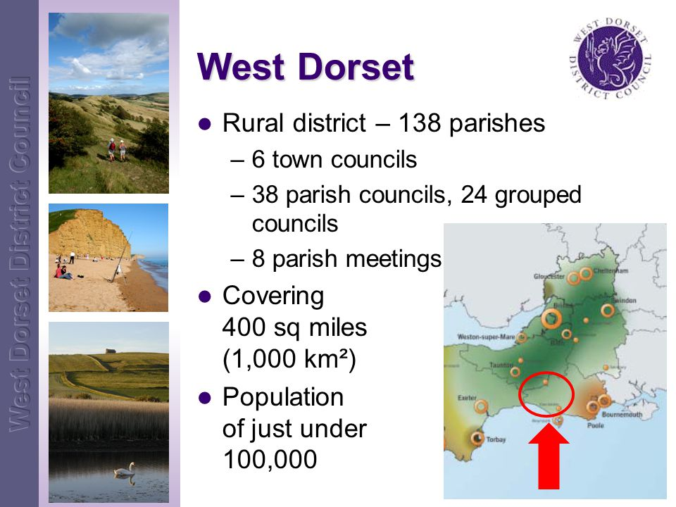 West Dorset Rural district – 138 parishes –6 town councils –38 parish councils, 24 grouped councils –8 parish meetings Covering 400 sq miles (1,000 km²) Population of just under 100,000