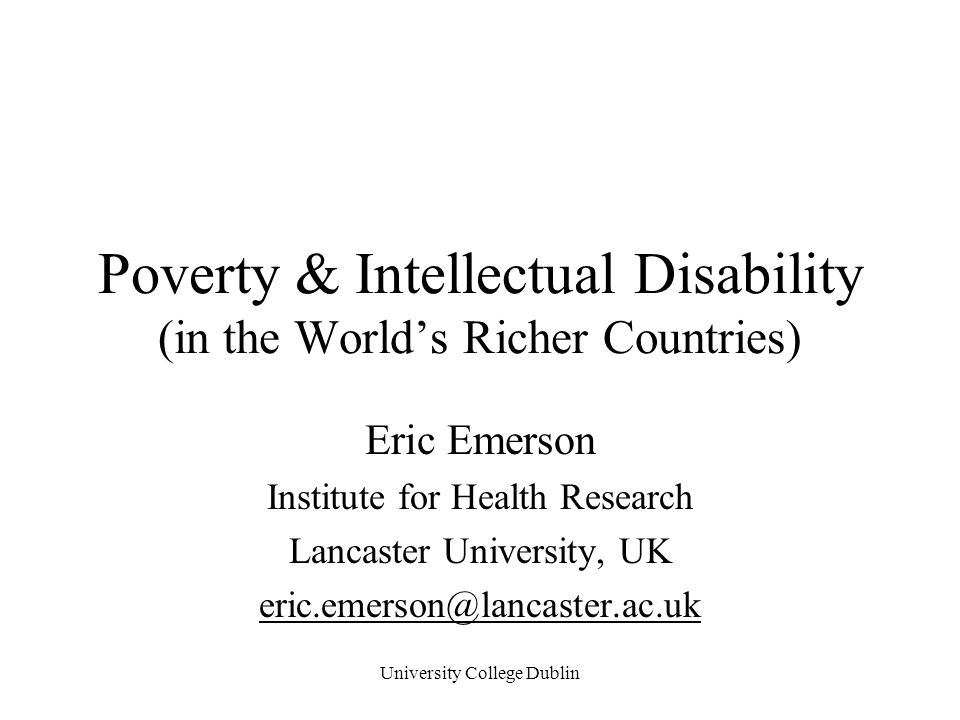 University College Dublin Poverty & Intellectual Disability (in the World's Richer Countries) Eric Emerson Institute for Health Research Lancaster Uni