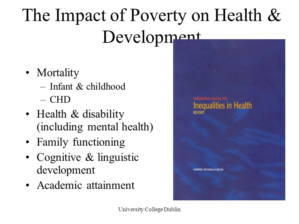 University College Dublin The Impact of Poverty on Health & Development Mortality –Infant & childhood –CHD Health & disability (including mental health) Family functioning Cognitive & linguistic development Academic attainment
