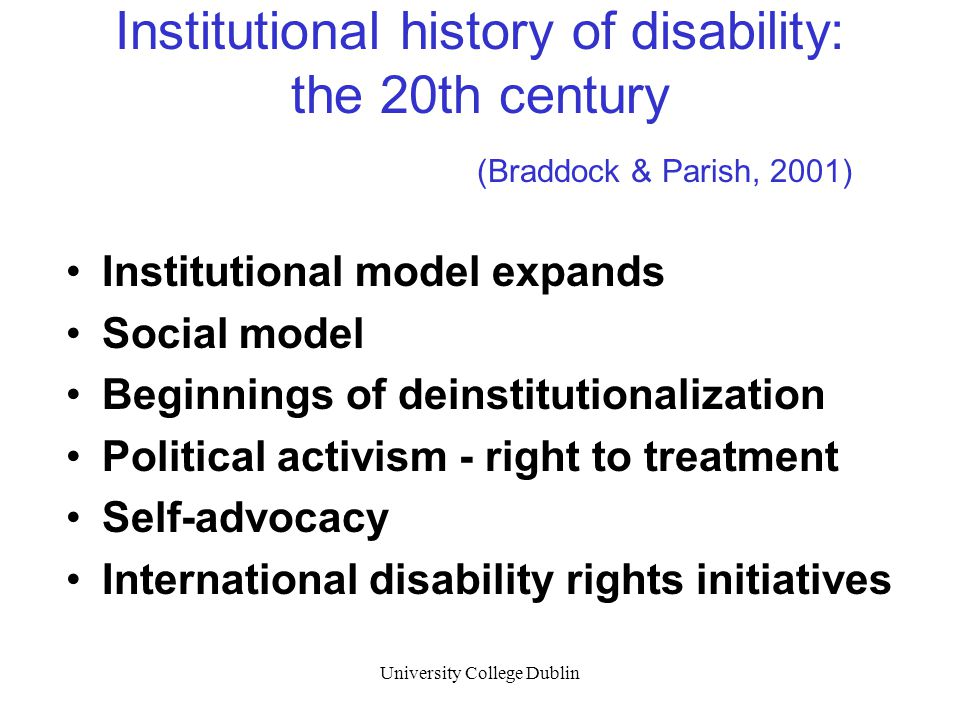 University College Dublin Institutional history of disability: the 20th century (Braddock & Parish, 2001) Institutional model expands Social model Beg