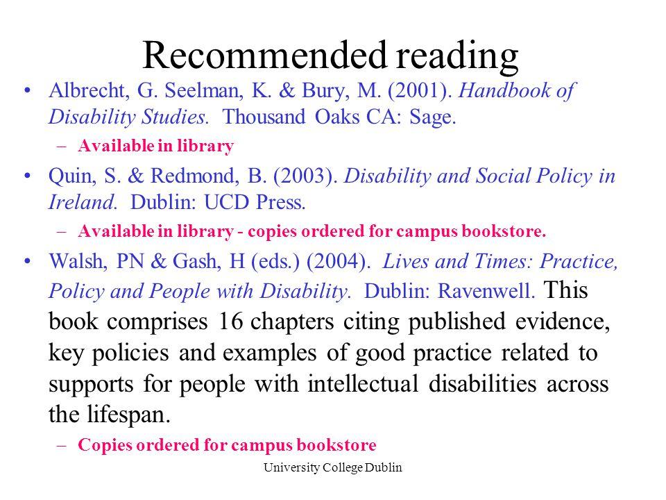 University College Dublin Recommended reading Albrecht, G. Seelman, K. & Bury, M. (2001). Handbook of Disability Studies. Thousand Oaks CA: Sage. –Ava