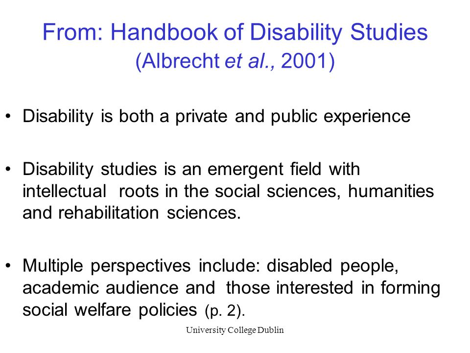 University College Dublin From: Handbook of Disability Studies (Albrecht et al., 2001) Disability is both a private and public experience Disability studies is an emergent field with intellectual roots in the social sciences, humanities and rehabilitation sciences.