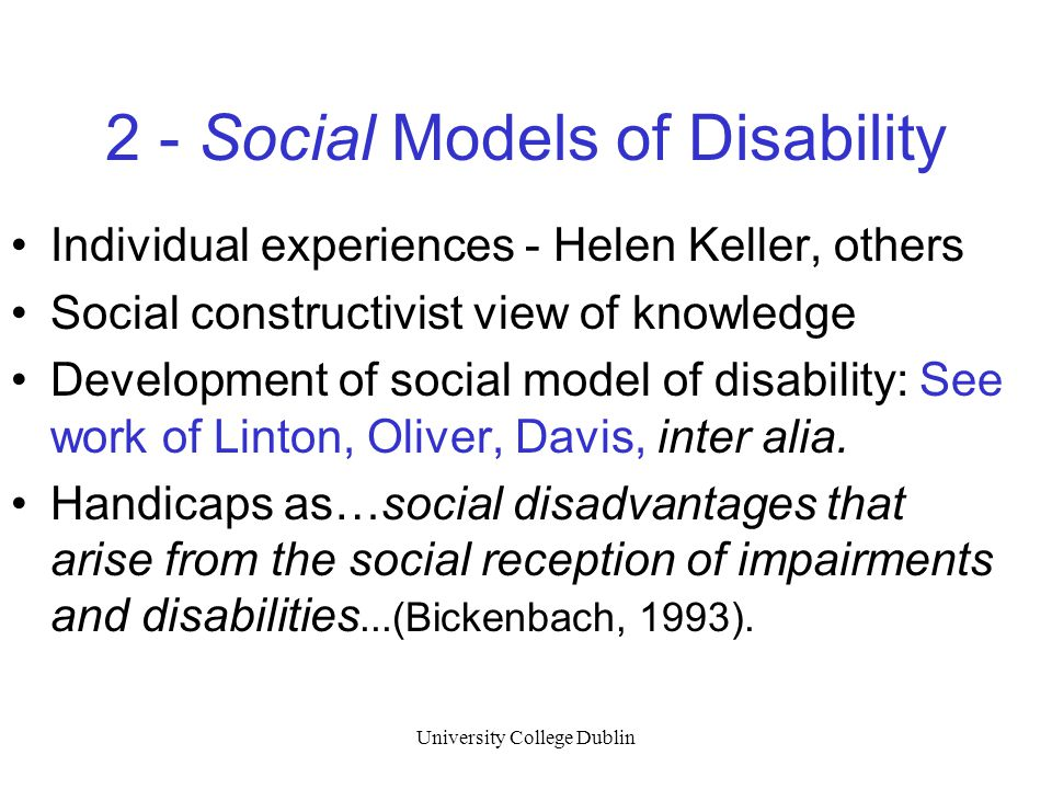 University College Dublin 2 - Social Models of Disability Individual experiences - Helen Keller, others Social constructivist view of knowledge Development of social model of disability: See work of Linton, Oliver, Davis, inter alia.