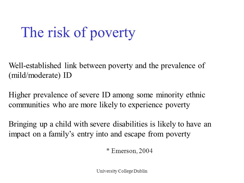 University College Dublin Well-established link between poverty and the prevalence of (mild/moderate) ID Higher prevalence of severe ID among some min