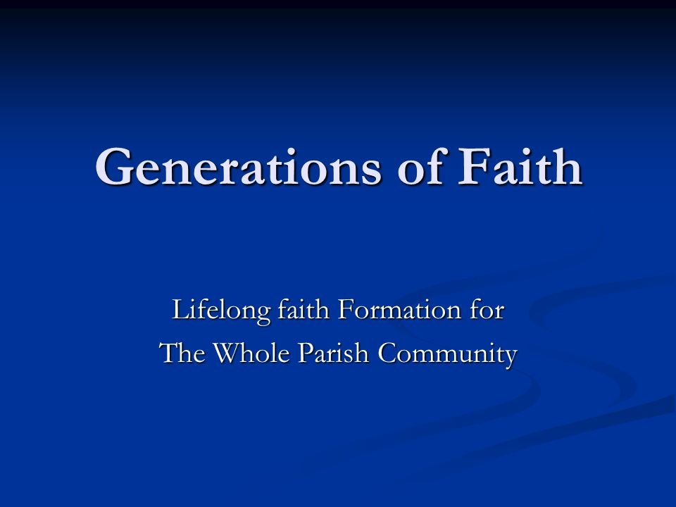 Generations of Faith Lifelong faith Formation for The Whole Parish Community