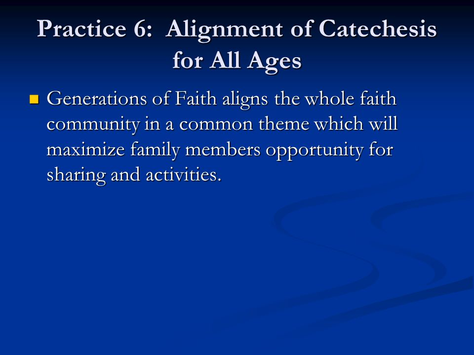 Practice 6: Alignment of Catechesis for All Ages Generations of Faith aligns the whole faith community in a common theme which will maximize family me