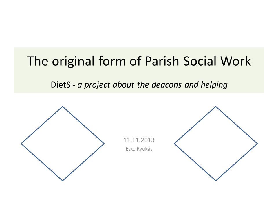 11.11.2013 Esko Ryökäs The original form of Parish Social Work DietS - a project about the deacons and helping