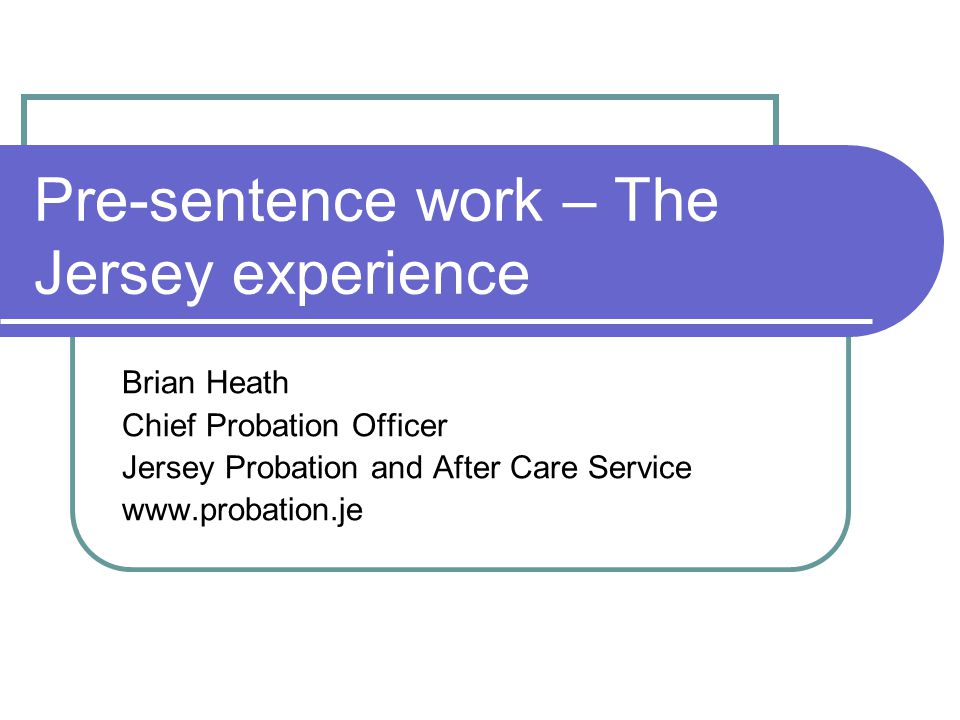Pre-sentence work – The Jersey experience Brian Heath Chief Probation Officer Jersey Probation and After Care Service www.probation.je