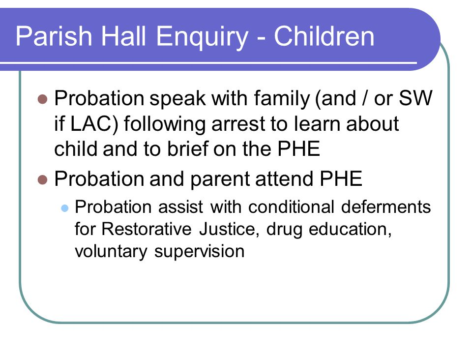 Parish Hall Enquiry - Children Probation speak with family (and / or SW if LAC) following arrest to learn about child and to brief on the PHE Probation and parent attend PHE Probation assist with conditional deferments for Restorative Justice, drug education, voluntary supervision