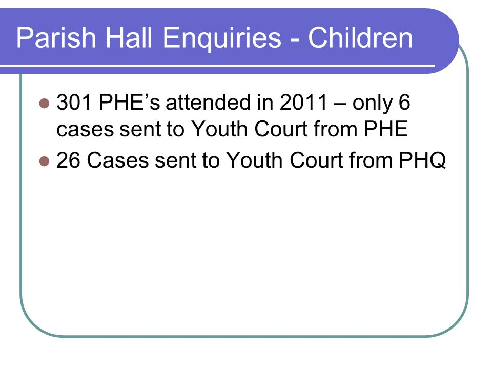 Parish Hall Enquiries - Children 301 PHE's attended in 2011 – only 6 cases sent to Youth Court from PHE 26 Cases sent to Youth Court from PHQ
