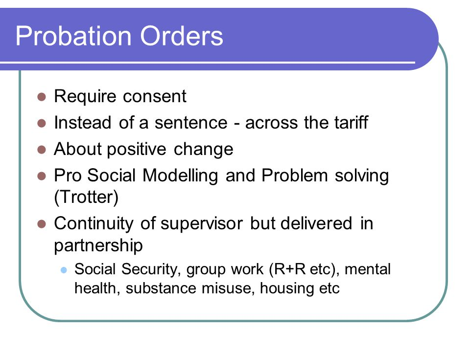 Probation Orders Require consent Instead of a sentence - across the tariff About positive change Pro Social Modelling and Problem solving (Trotter) Continuity of supervisor but delivered in partnership Social Security, group work (R+R etc), mental health, substance misuse, housing etc