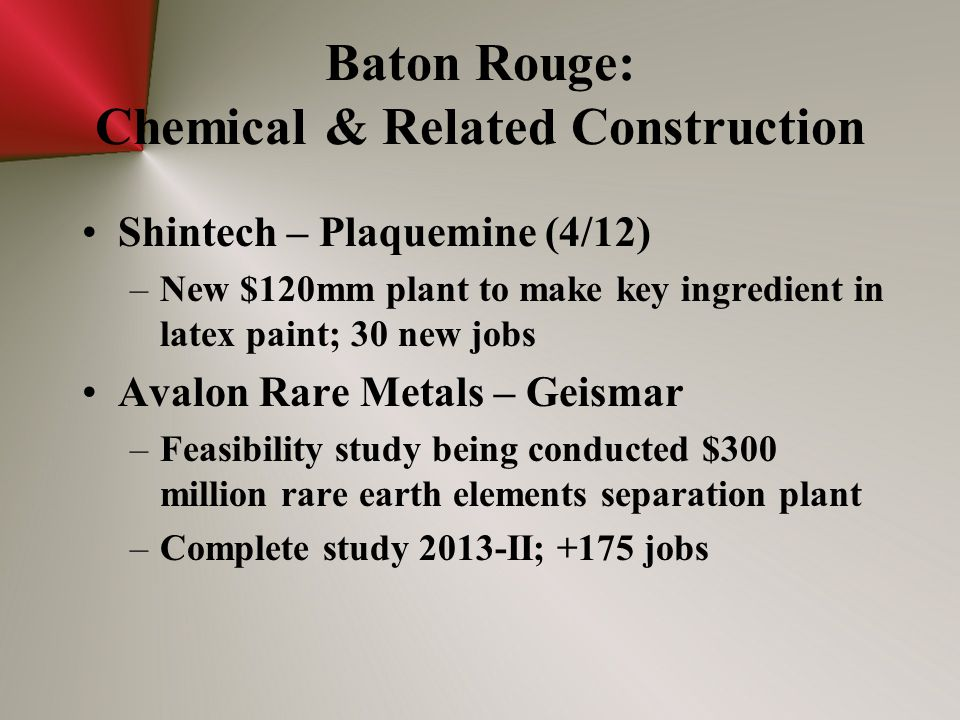 Baton Rouge: Chemical & Related Construction Shintech – Plaquemine (4/12) –New $120mm plant to make key ingredient in latex paint; 30 new jobs Avalon Rare Metals – Geismar –Feasibility study being conducted $300 million rare earth elements separation plant –Complete study 2013-II; +175 jobs