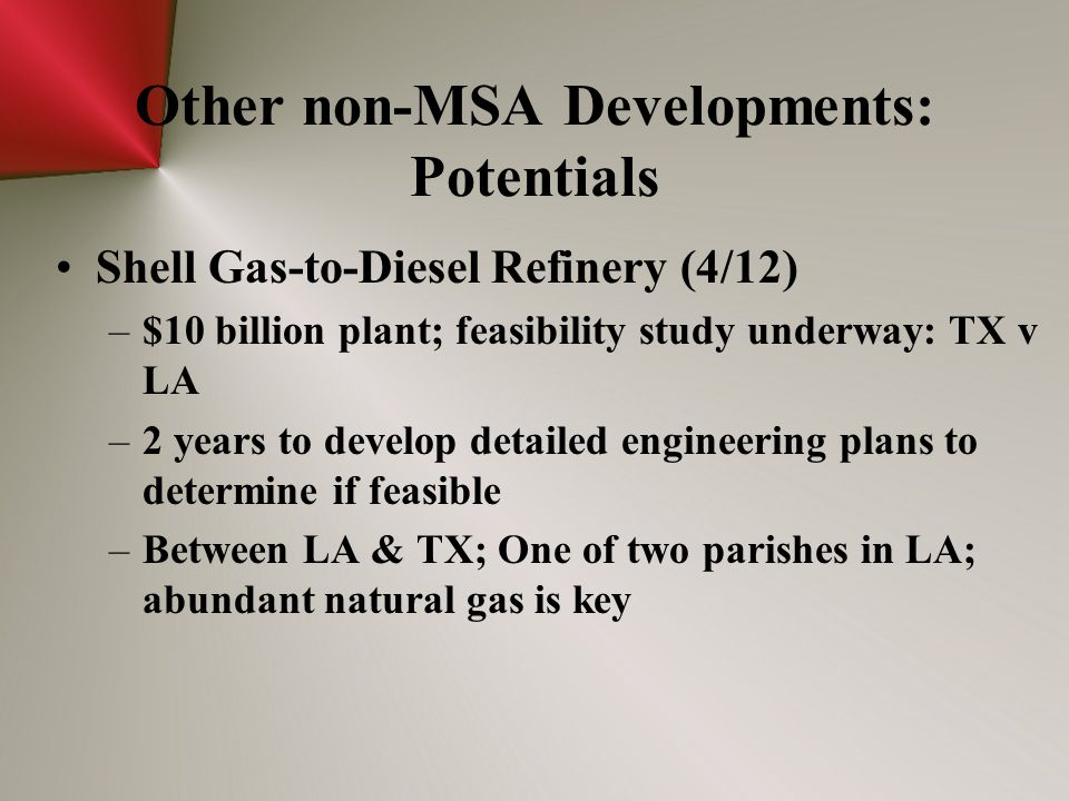 Other non-MSA Developments: Potentials Shell Gas-to-Diesel Refinery (4/12) –$10 billion plant; feasibility study underway: TX v LA –2 years to develop detailed engineering plans to determine if feasible –Between LA & TX; One of two parishes in LA; abundant natural gas is key