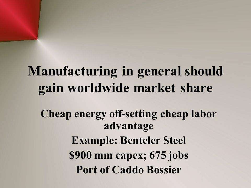 Manufacturing in general should gain worldwide market share Cheap energy off-setting cheap labor advantage Example: Benteler Steel $900 mm capex; 675 jobs Port of Caddo Bossier