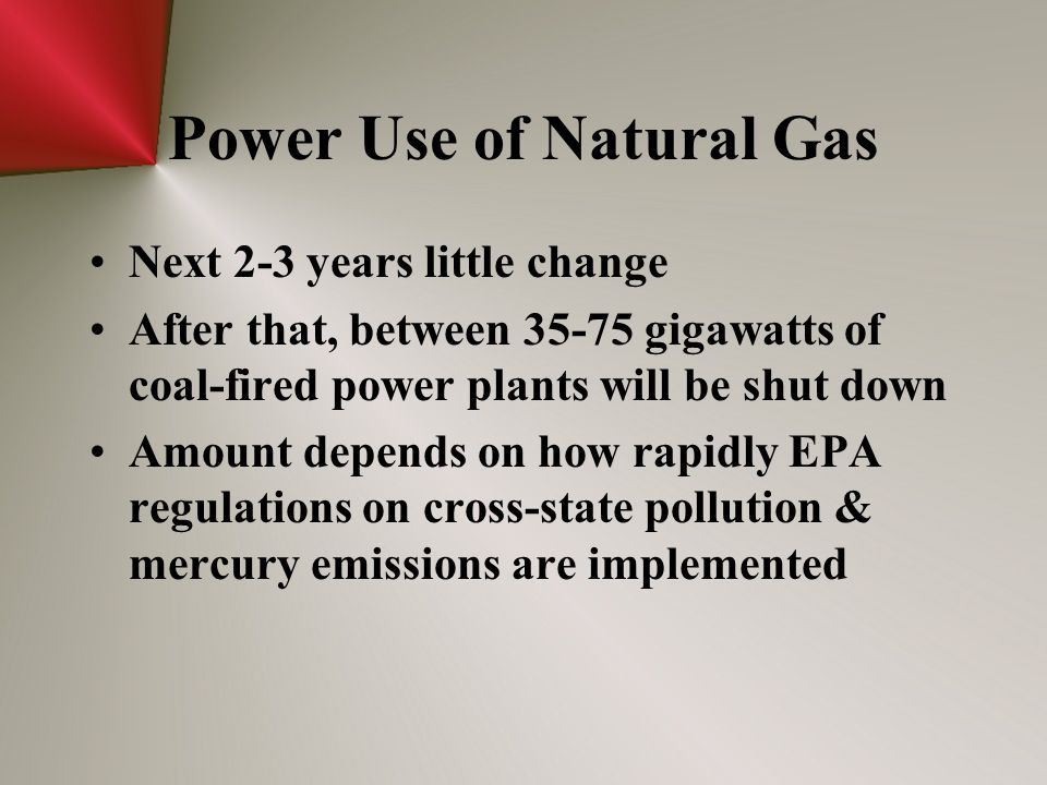 Power Use of Natural Gas Next 2-3 years little change After that, between 35-75 gigawatts of coal-fired power plants will be shut down Amount depends on how rapidly EPA regulations on cross-state pollution & mercury emissions are implemented