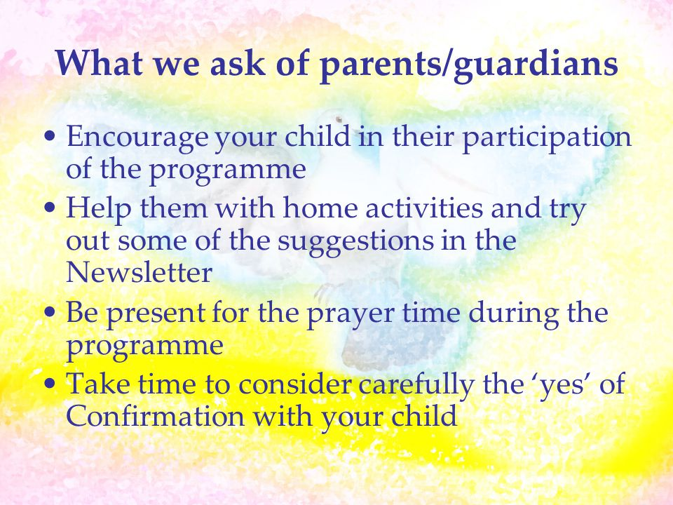 What we ask of parents/guardians Encourage your child in their participation of the programme Help them with home activities and try out some of the s
