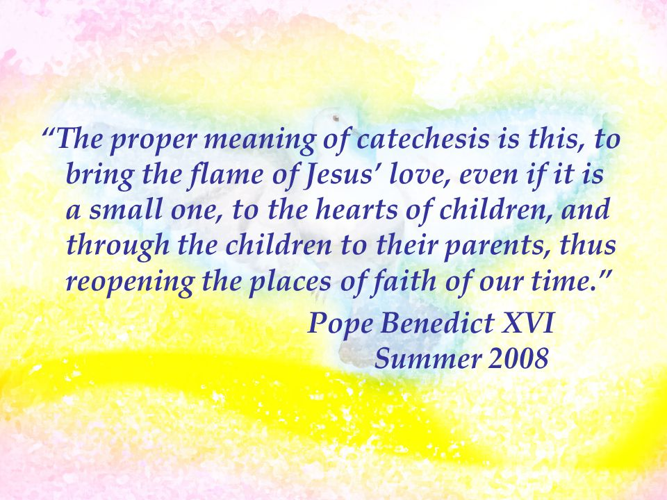 """The proper meaning of catechesis is this, to bring the flame of Jesus' love, even if it is a small one, to the hearts of children, and through the ch"