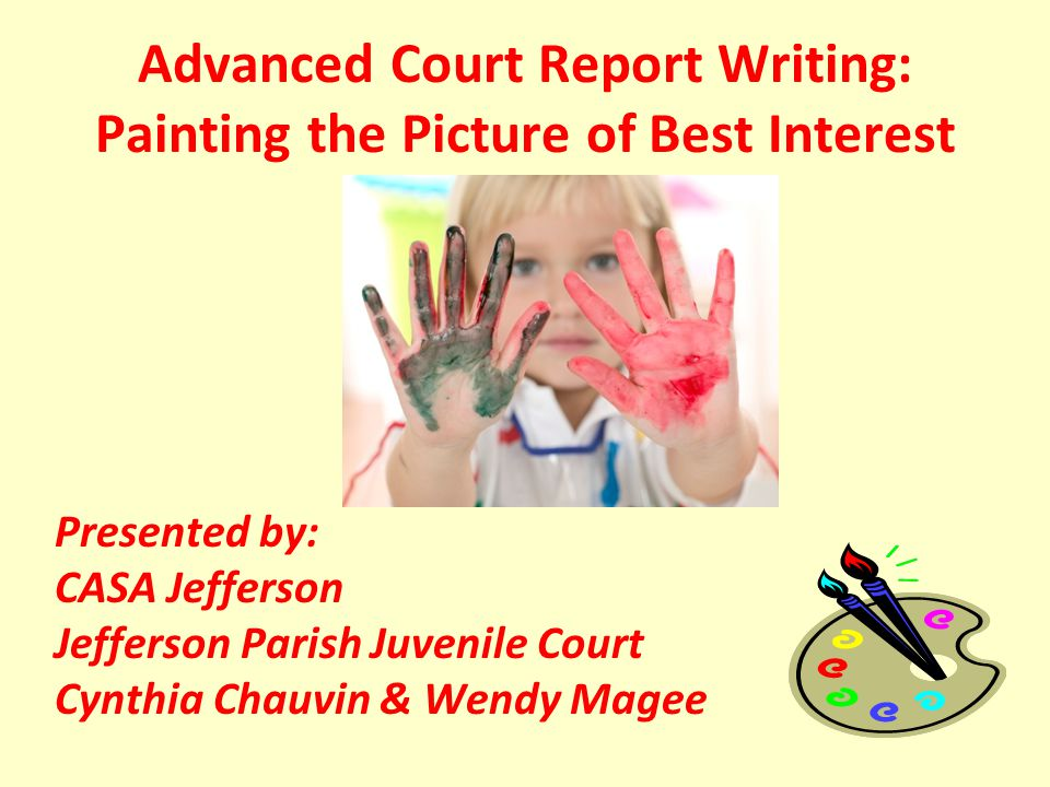 Advanced Court Report Writing: Painting the Picture of Best Interest Presented by: CASA Jefferson Jefferson Parish Juvenile Court Cynthia Chauvin & Wendy Magee
