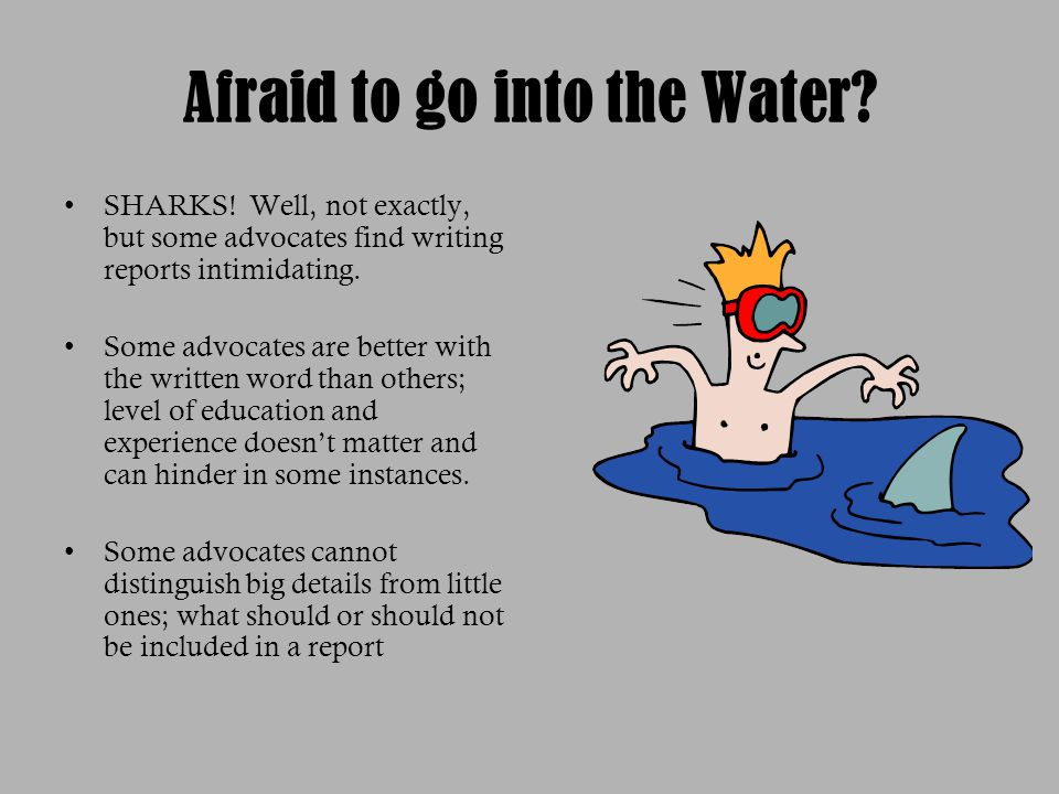 Afraid to go into the Water? SHARKS! Well, not exactly, but some advocates find writing reports intimidating. Some advocates are better with the writt
