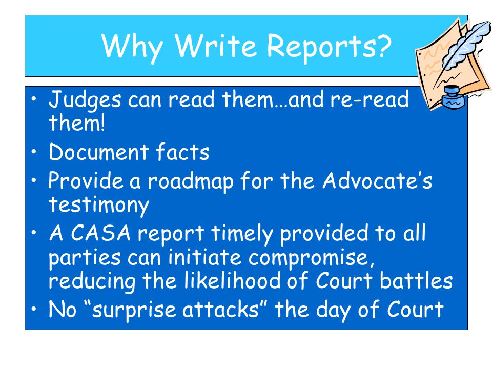 Why Write Reports? Judges can read them…and re-read them! Document facts Provide a roadmap for the Advocate's testimony A CASA report timely provided