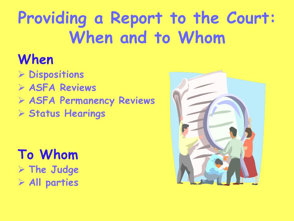Providing a Report to the Court: When and to Whom When  Dispositions  ASFA Reviews  ASFA Permanency Reviews  Status Hearings To Whom  The Judge 