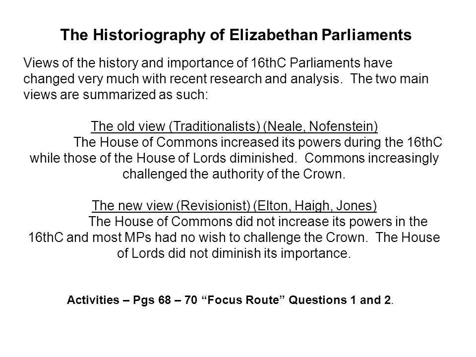 The Historiography of Elizabethan Parliaments Views of the history and importance of 16thC Parliaments have changed very much with recent research and analysis.