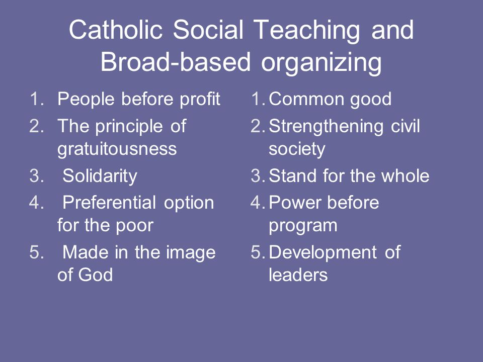 Catholic Social Teaching and Broad-based organizing 1.People before profit 2.The principle of gratuitousness 3.