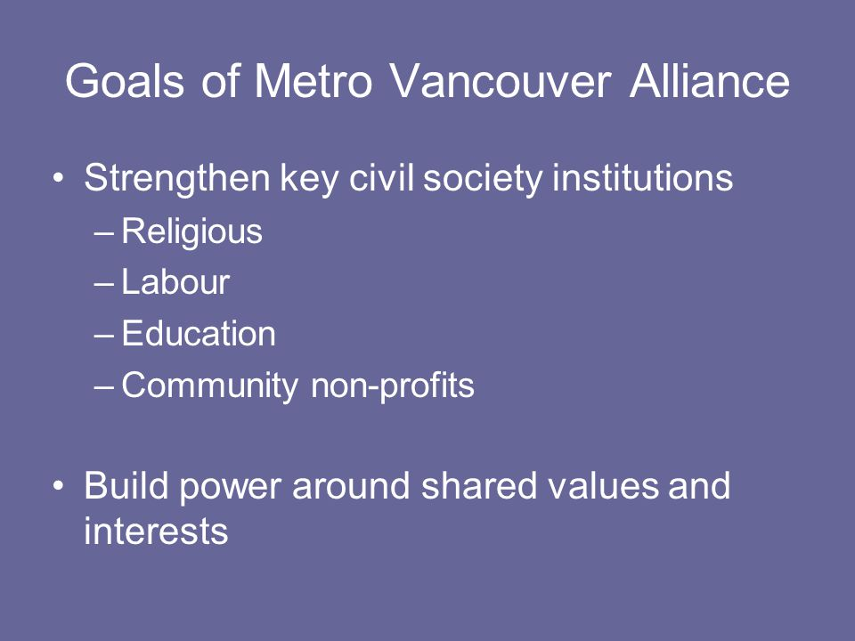 Goals of Metro Vancouver Alliance Strengthen key civil society institutions –Religious –Labour –Education –Community non-profits Build power around shared values and interests