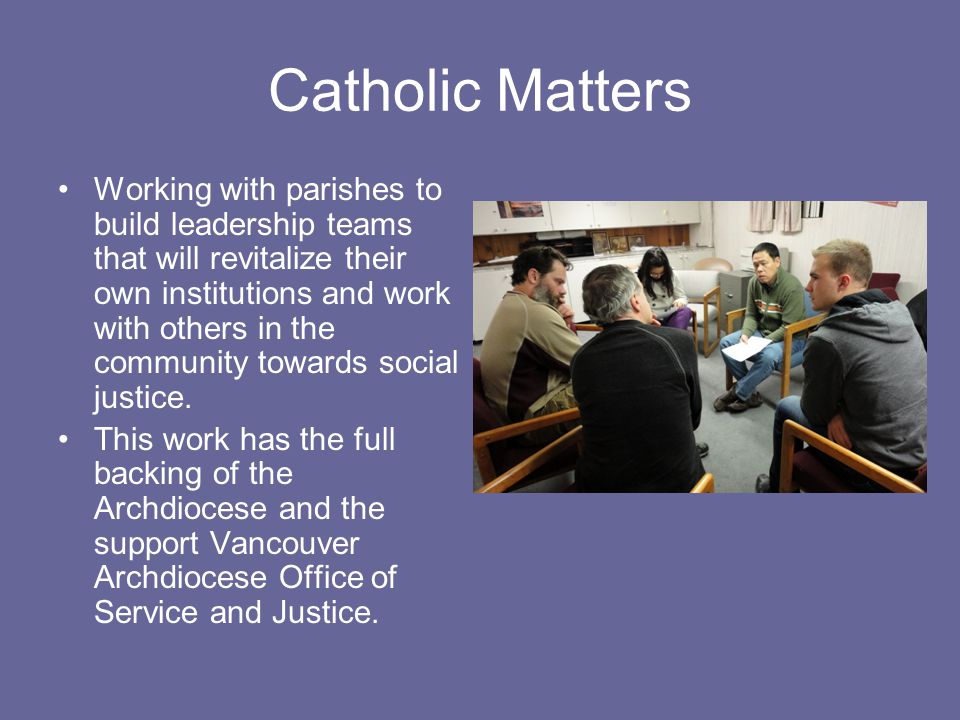 Catholic Matters Working with parishes to build leadership teams that will revitalize their own institutions and work with others in the community towards social justice.